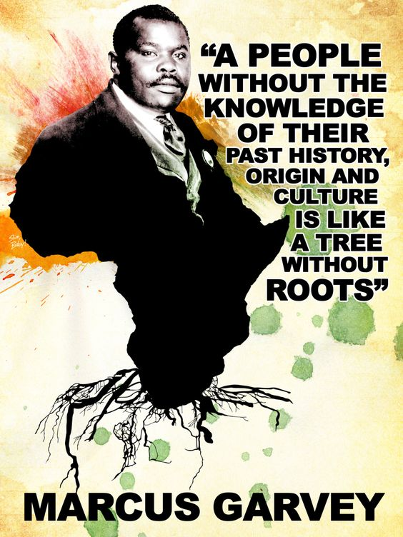 A People without the knowledge of their past History, origin and culture is lie a tree without Roots~~Marcus Garvey. Pan-Africanism.