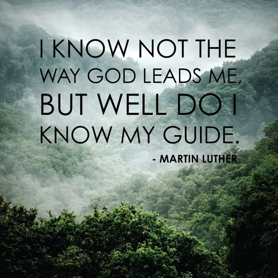 """I know not the way God leads me, but well do I know my guide."" - Martin Luther"
