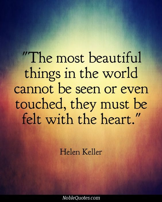 """""""The most beautiful things in the world cannot be seen or even touched, they must be felt with the heart."""" ~ Helen Keller Quotes 