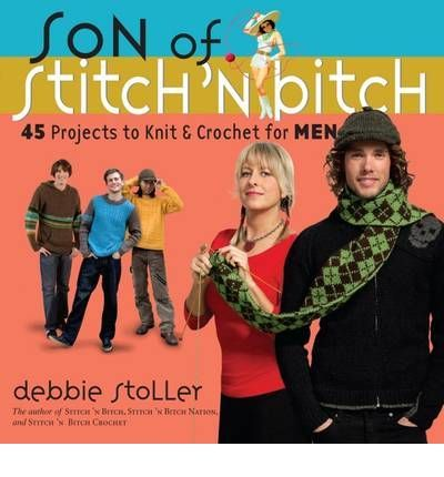 Son of a Stitch 'n Bitch: 45 Projects to Knit and Crochet for Men by Debbie Stoller. -