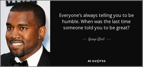 Kanye West Quote Everyone 39 S Always Telling You To Be Humble When Kanye West Quotes Wise Women Quotes Quotes