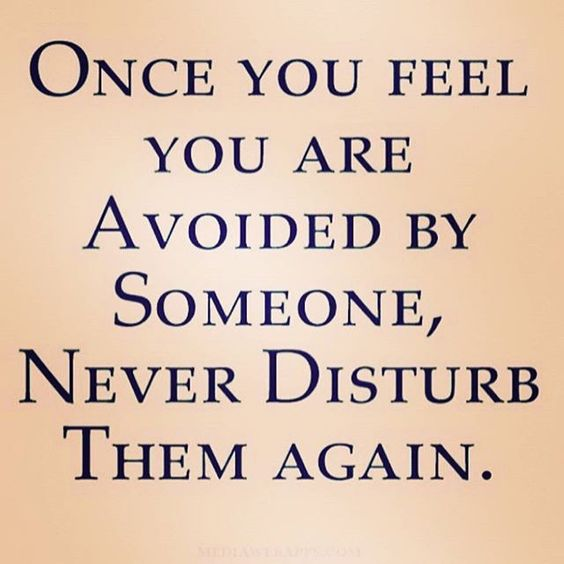 Once you feel you are avoided by someone, never disturb them again. Especially when they Shun you as if your worth is nothing.