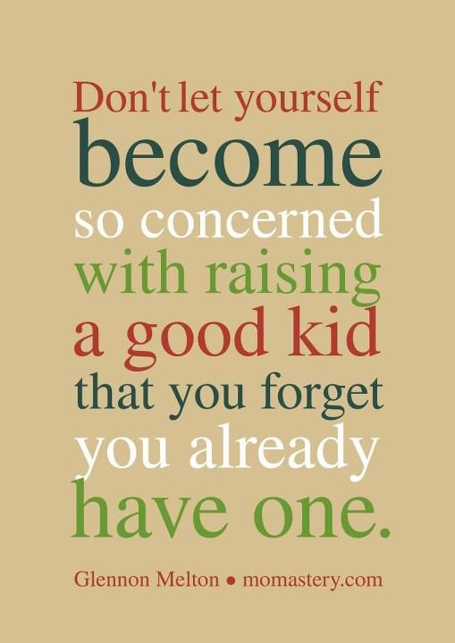 Don't let yourself forget you already have a good kid.