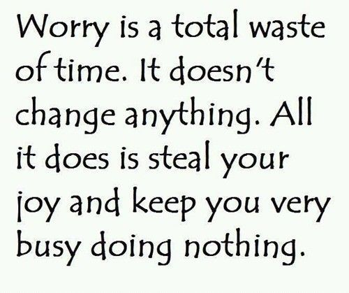 Worry is a total waste of time.  It'd doesn't change anything.  All it does is steal your joy and keep you very busy doing nothing. [I don't even want to think about how much I've my life I've lost to worry and anxiety...OCD, Bipolar]