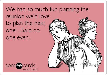 We had so much fun planning the reunion we'd love to plan the next one! ...Said no one ever...