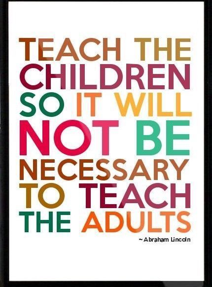 Teach the children so it will not be necessary to teach the adults. -Abraham Lincoln