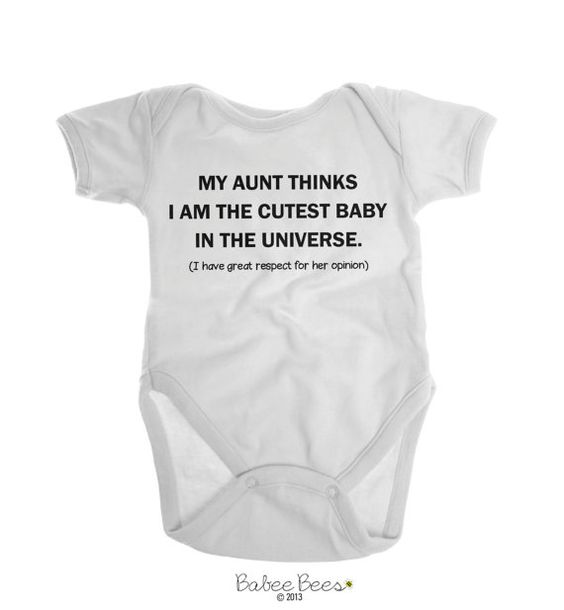 My Aunt Thinks I Am The Cutest Baby In The Universe (I Have Great Respect for Her Opinion)  This funny aunt shirt or funny aunt Onesie Brand is a great