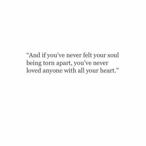 And if you've never felt your soul being torn apart, you've never loved anyone with all your heart.