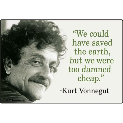"""""""We could have saved the Earth, but we were too damned cheap."""" ~Kurt Vonnegut    Who can argue?"""