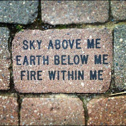 """""""Sky above me. Earth below me. Fire within me."""""""