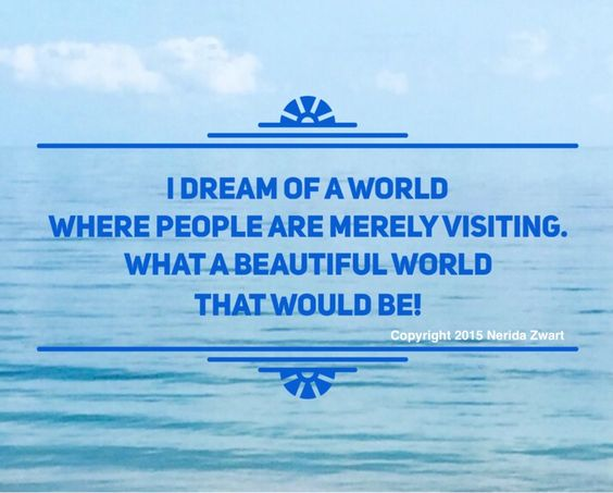 """""""I dream of a world where people are merely visiting.  What a beautiful world that would be!"""" Written by Nerida Zwart. Copyright 2015 Nerida Zwart.  #mirco poem # poem # poetry #quotation #quote #poet #environment  #earth #global warming #environmental damage #destruction #dream #beautiful world #humanity #wisdom #for life"""