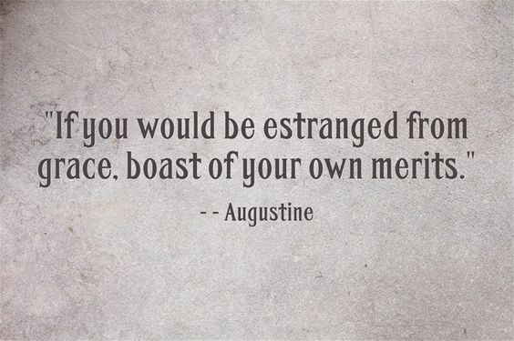 If you would be estranged of grace, boast of your own merits.--Augustine