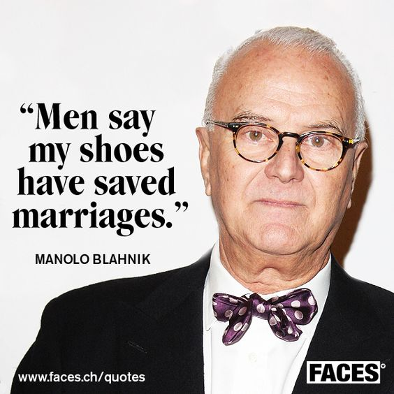 Style quote by Manolo Blahnik: Men say my shoes have saved marriages.