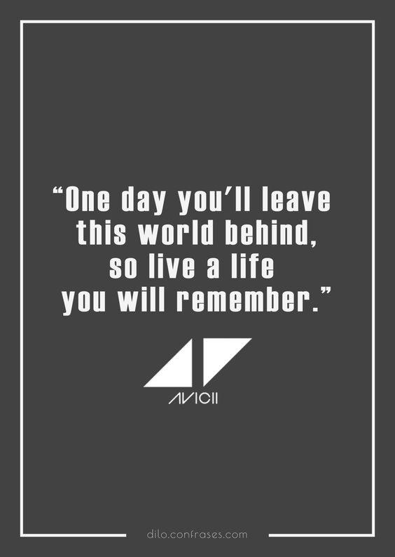 """Un día dejaras atrás estes mundo. Asi que vive un vida que recordarán- Avicii, The Nights -"