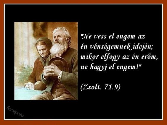 """""""Ne vess el engem az én vénségemnek idején; mikor elfogy az én erőm, ne hagyj el engem!""""  (Zsolt. 71.9)"""