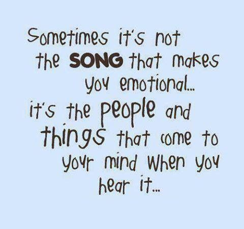 Sometimes it's not the song that makes you emotional, its the people and things that come to your mind when you hear it...