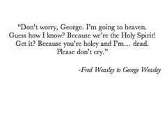 When he said don't cry, was he talking to George, or me?