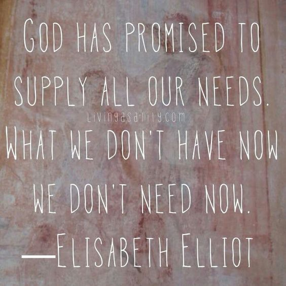 """God has promised to supply all our needs. What we don't have now we don't need now."" - Elisabeth Elliot"