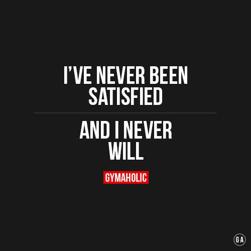 I've never been satisfied, and I never will.: