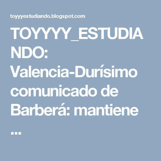 TOYYYY_ESTUDIANDO: Valencia-Durísimo comunicado de Barberá: mantiene ...