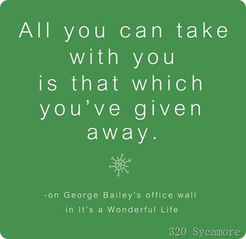 """All you can take with you is that which you've given away. (On George Bailey's office wall)  Love this quote from """"It's a Wonderful Life."""""""