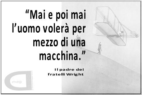"""""""Mai e poi mai l'uomo volerà per mezzo di una macchina.""""  Il padre dei fratelli Wright."""
