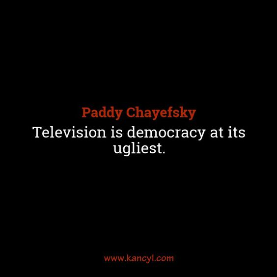 """""""Television is democracy at its ugliest."""", Paddy Chayefsky"""