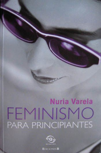 """""""Feminismo para principiantes"""". Nuria Varela: """"El feminismo es un impertinente -como llama la Real Academia Española a todo aquello que molesta de palabra o de obra-. Es muy fácil hacer la prueba. Basta con mencionarlo. Se dice feminismo y, cual palabra mágica, inmediatamente, nuestros interlocutores tuercen el gesto, muestran desagrado, se ponen a la defensiva o, directamente, comienza la refriega"""""""