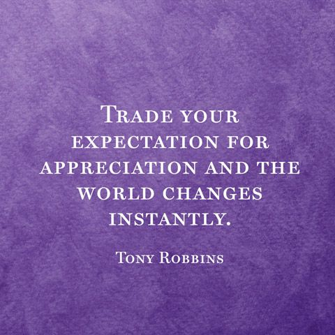 Trade your expectation for appreciation and the world changes instantly. -Tony…
