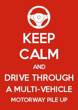 KEEP CALM AND DRIVE THROUGH A MULTI-VEHICLE MOTORWAY PILE UP