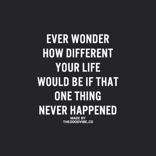 Ever wonder if the one thing never Happened? How would your Life be different before it never Happened. Ever wonder.. I wished it never Happened, but it Did! I wish I could go Back in time and reverse the polarity to how it was!!