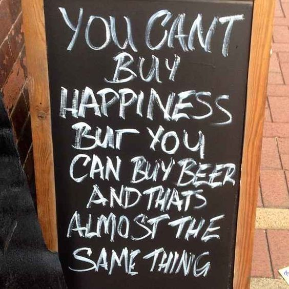 you can't buy happiness but you can buy beer and that's almost he same thing