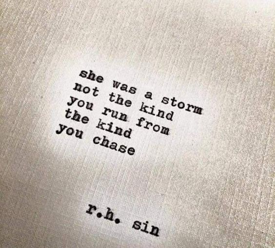 """""""She was a storm - not the kind you run from, the kind you chase."""" - R.H. Sin"""