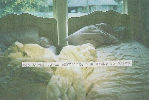 Too tired to do anything, too awake to sleep. Story of my life!!!