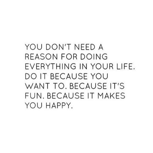 Do what makes you happy so true !!! This is your life no one else's: