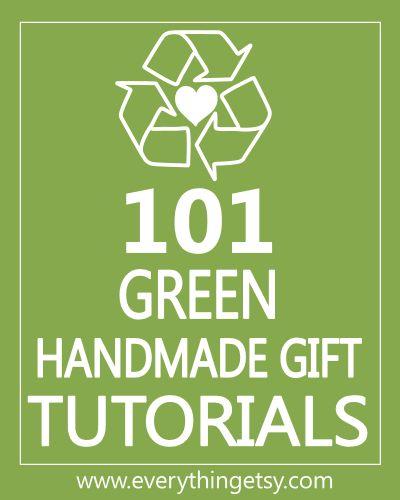 Links to 101 Green Handmade Gift Tutorials at www.EverythingEtsy.com