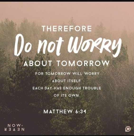 Matthew 6:34 - Therefore do not worry about tomorrow, for tomorrow will worry about itself, each day has enough trouble of its o