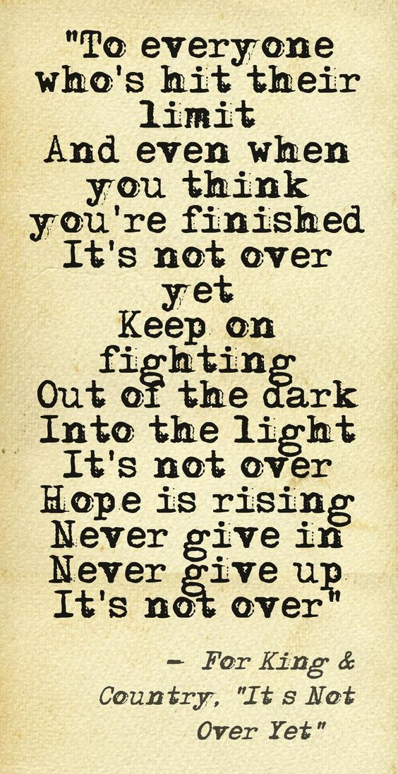 """To everyone who's hit their limit And even when you think you're finished It's not over yet Keep on fighting Out of the dark Into the light It's not over Hope is rising Never give in Never give up It's not over"" –For King & Country, ""It's Not Over Yet"" ...#God #Faith #Perseverance This quote courtesy of @Pinstamatic (http://pinstamatic.com):"