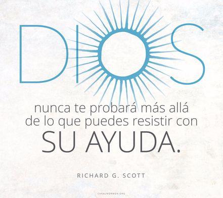Qué alivio es saber que Dios nunca te probará más allá de lo que puedes resistir con Su ayuda.. -Richard G. Scott canalmormon.org/blog