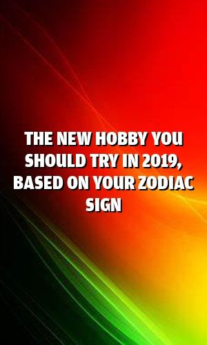 The New Hobby You Should Try In 2019, Based On Your Zodiac Sign