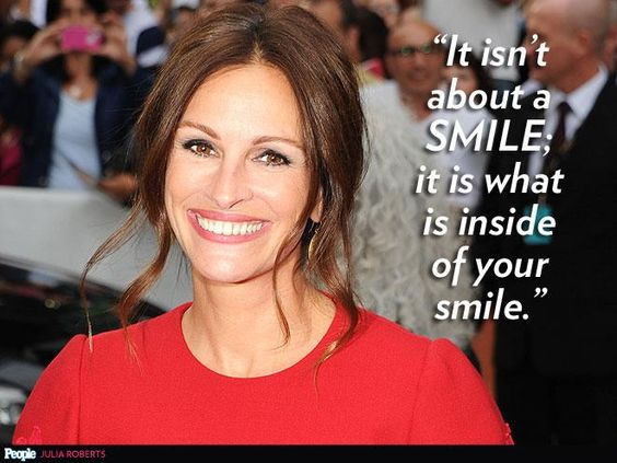 """""""It isn't about a smile; it is about what is inside of your smile."""" – Julia Roberts http://www.people.com/people/timeline/0,,20797573,00.html"""