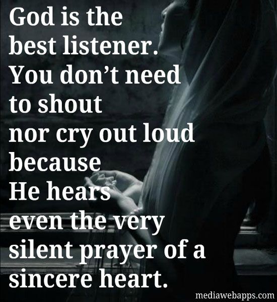 God is the best listener. You don't need to shout nor cry out loud because He hears even the very silent prayer of a sincere heart.