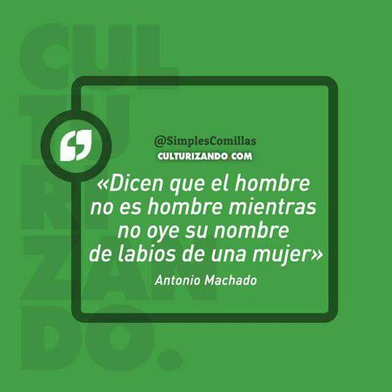 Dicen que el hombre no es hombre mientras no oye su nombre de labios de una mujer. Antonio Machado