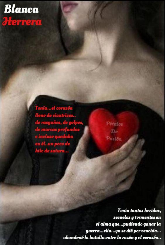COLABORADORAS     BLANCA &  ALEJANDRO   Tenía el corazón lleno de cicatrices.. de rasguños, de golpes, de marcas profundas e incluso quedaba en él..un poco de hilo de sutura...  Tenía tantas heridas, secuelas y tormentos en el alma que...pudiendo ganar la guerra...ella...ya se dió por vencida...abandonó la batalla entre la razón y el corazón..  Blanca Herrera