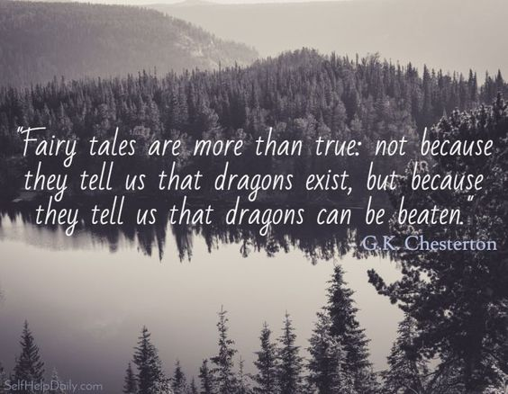Fairy tales are more than true: not because they tell us that dragons exist, but because they tell us that dragons can be beaten. - G.K. Chesteron