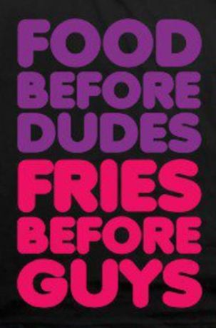 Food before dudes fries before guys Funny quotes
