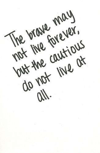 The brave may not live forever, but the cautious do not live at all: