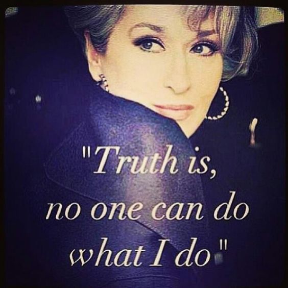 LOVED Meryl Streep in The Devil Wears Prada. I think it's safe to say that this quote appropriately applies to both the actress and her fabulous character.
