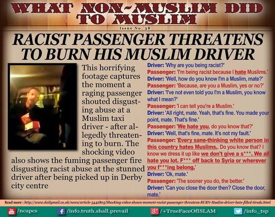 """‪#‎Racist‬ passenger threatens to BURN his ‪#‎Muslim‬ driver""- Issue 38 To watch the footage -----> https://www.youtube.com/watch?v=lJ20cuS6C5M"