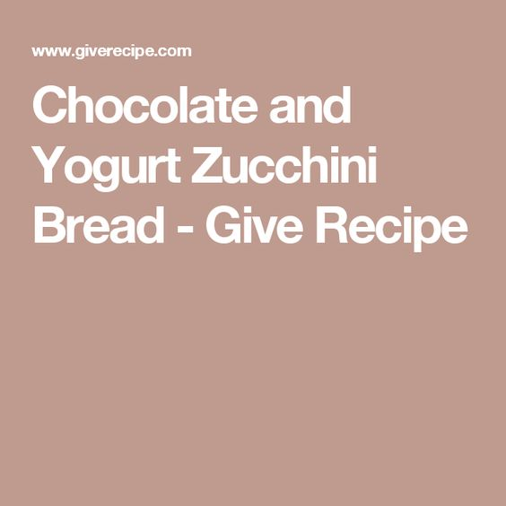 Chocolate and Yogurt Zucchini Bread - Give Recipe